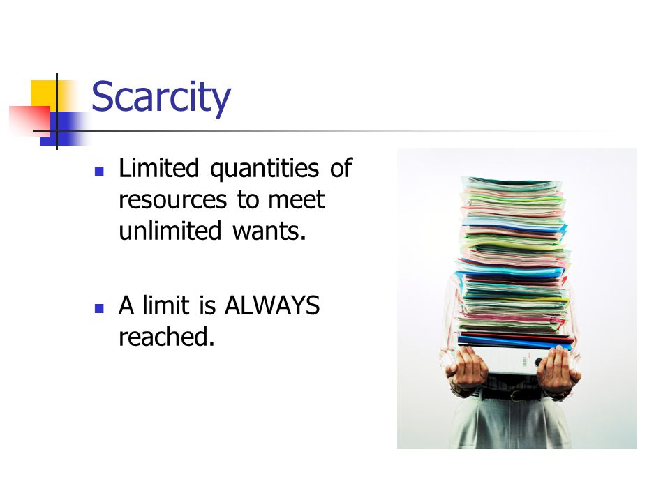 Scarcity Limited quantities of resources to meet unlimited wants.