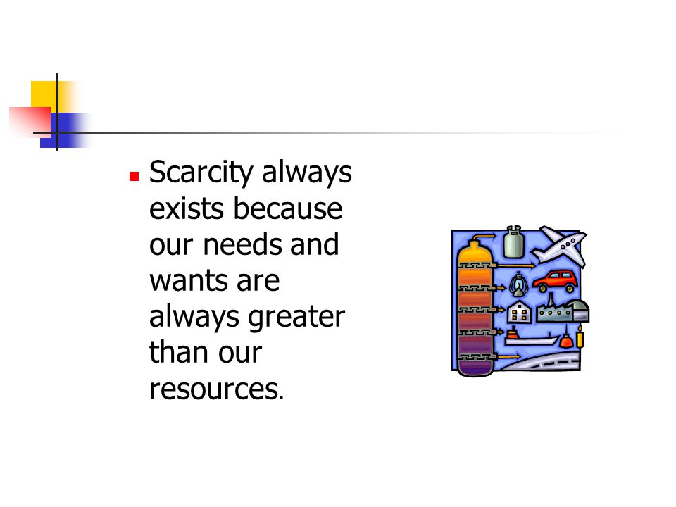 Scarcity always exists because our needs and wants are always greater than our resources.