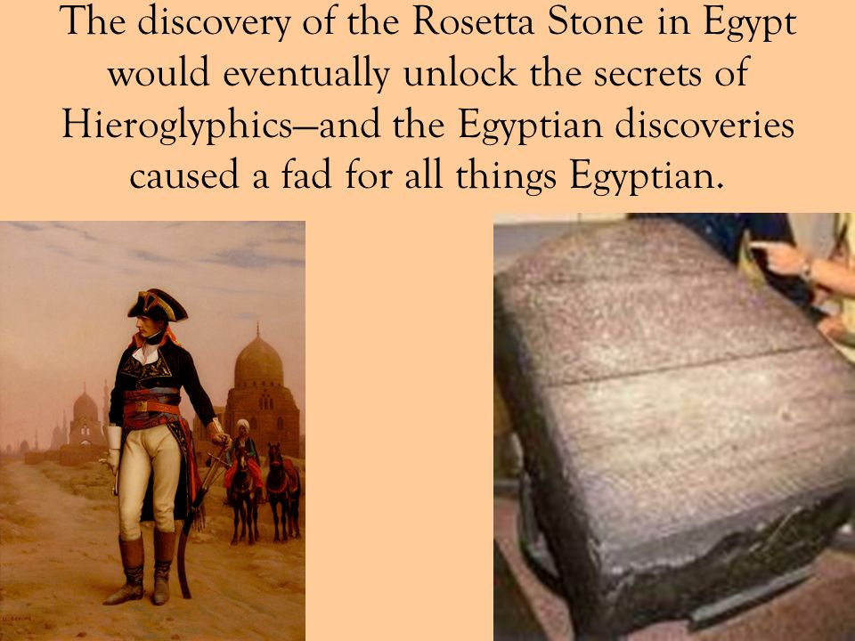 The discovery of the Rosetta Stone in Egypt would eventually unlock the secrets of Hieroglyphics—and the Egyptian discoveries caused a fad for all things Egyptian.