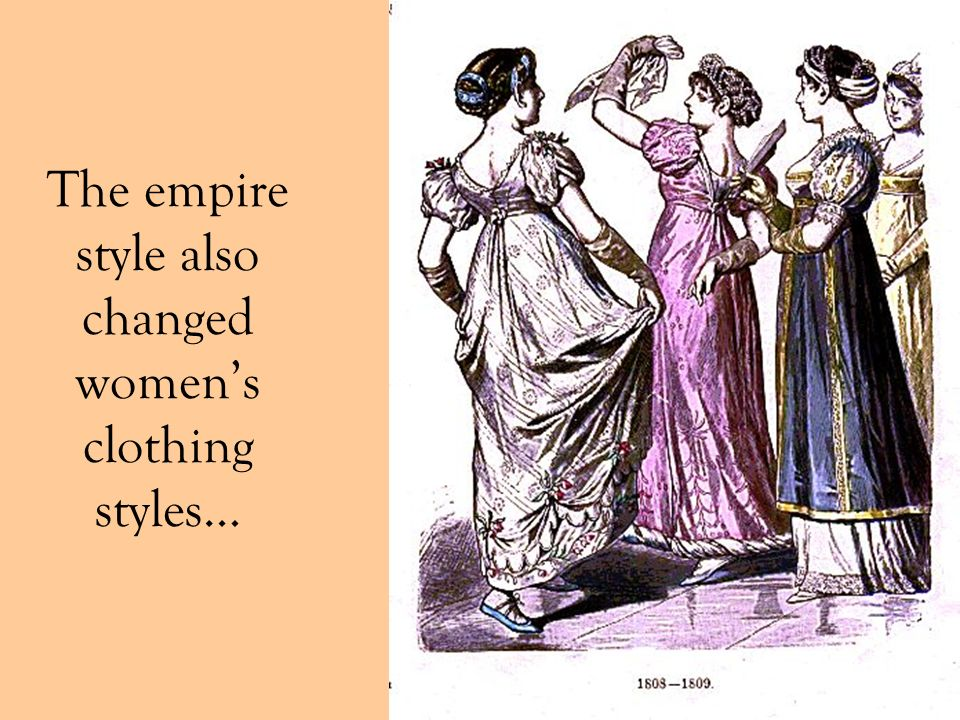 The empire style also changed women's clothing styles…