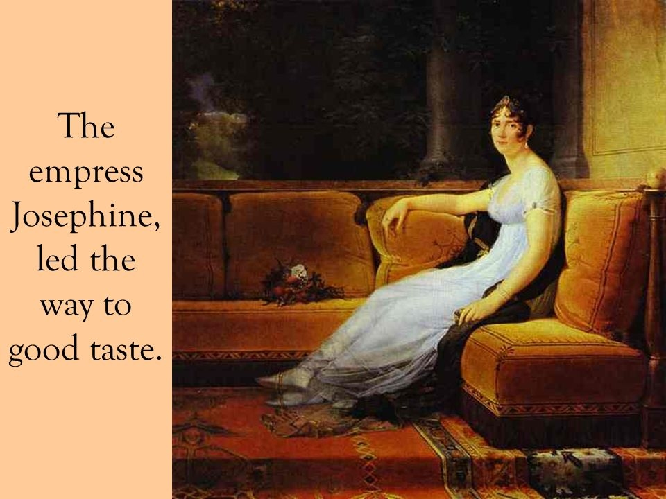 The empress Josephine, led the way to good taste.