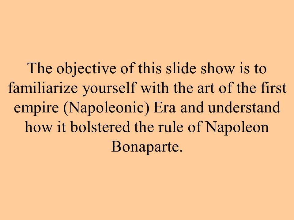 The objective of this slide show is to familiarize yourself with the art of the first empire (Napoleonic) Era and understand how it bolstered the rule of Napoleon Bonaparte.