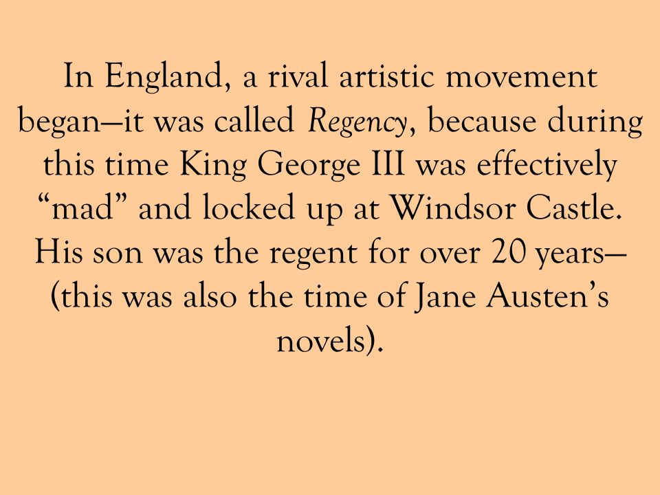 In England, a rival artistic movement began—it was called Regency, because during this time King George III was effectively mad and locked up at Windsor Castle.