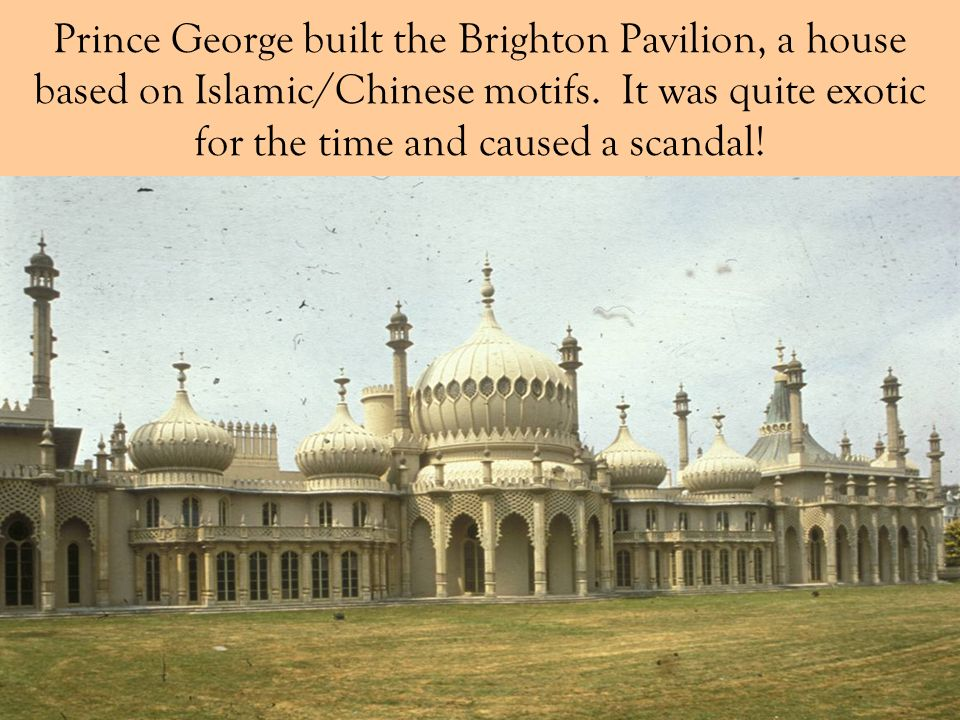 Prince George built the Brighton Pavilion, a house based on Islamic/Chinese motifs.