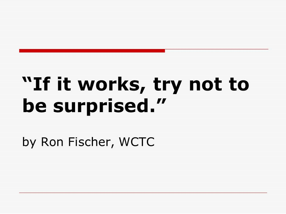 If it works, try not to be surprised. by Ron Fischer, WCTC