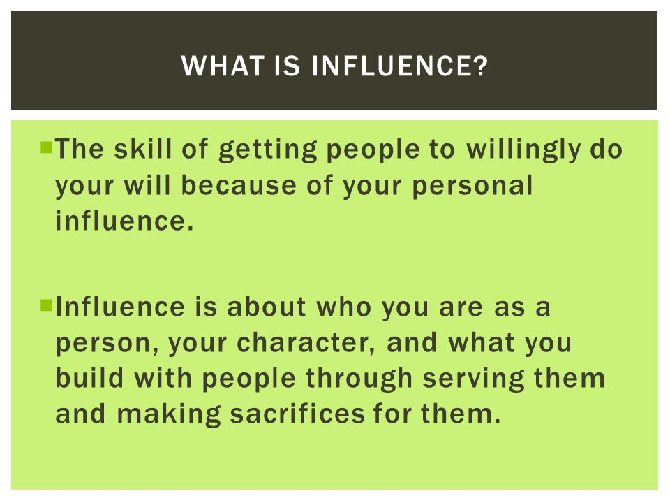 What is influence The skill of getting people to willingly do your will because of your personal influence.