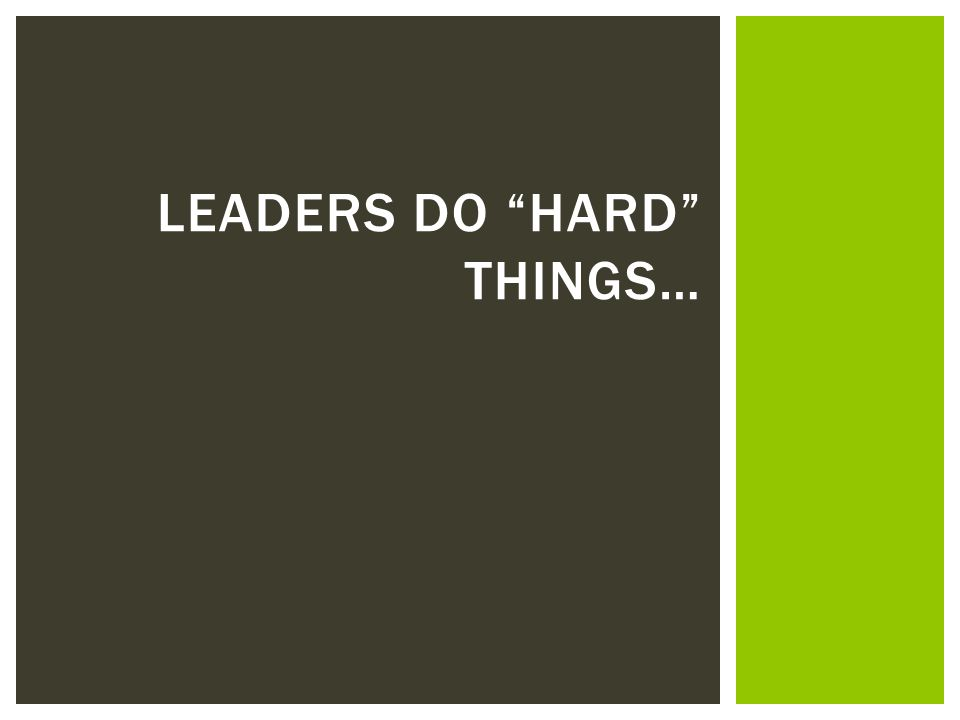 Leaders do hard things…
