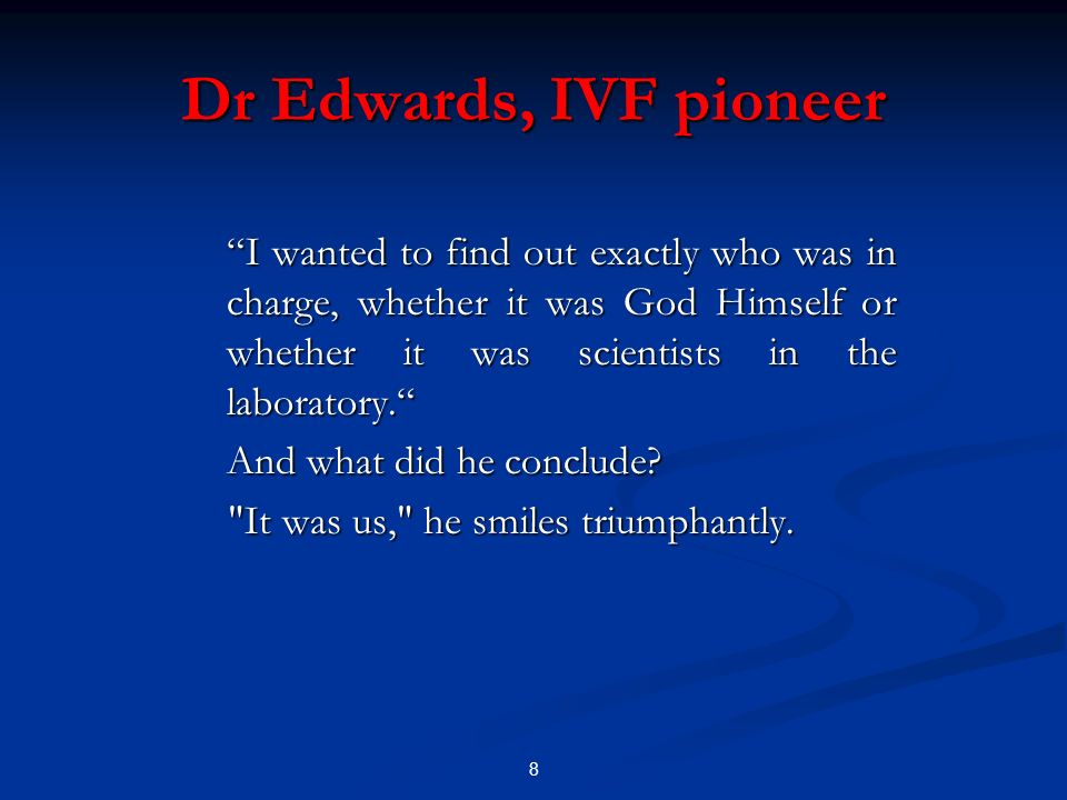 Dr Edwards, IVF pioneer I wanted to find out exactly who was in charge, whether it was God Himself or whether it was scientists in the laboratory.