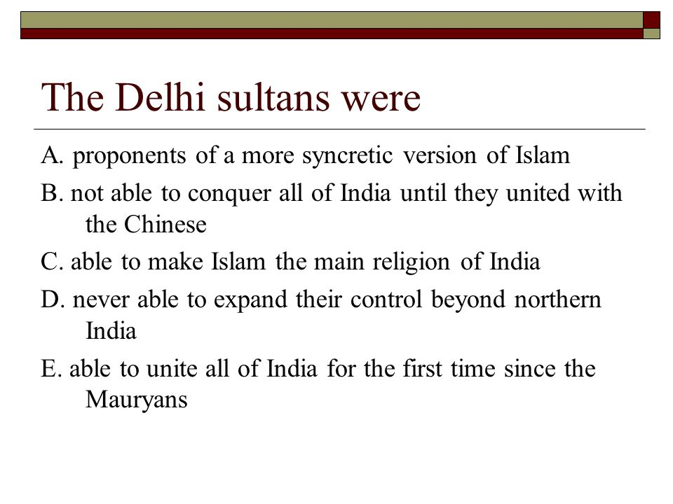 The Delhi sultans were A. proponents of a more syncretic version of Islam. B. not able to conquer all of India until they united with the Chinese.