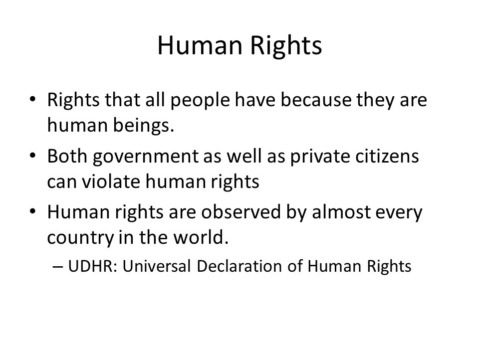 Human Rights Rights that all people have because they are human beings. Both government as well as private citizens can violate human rights.