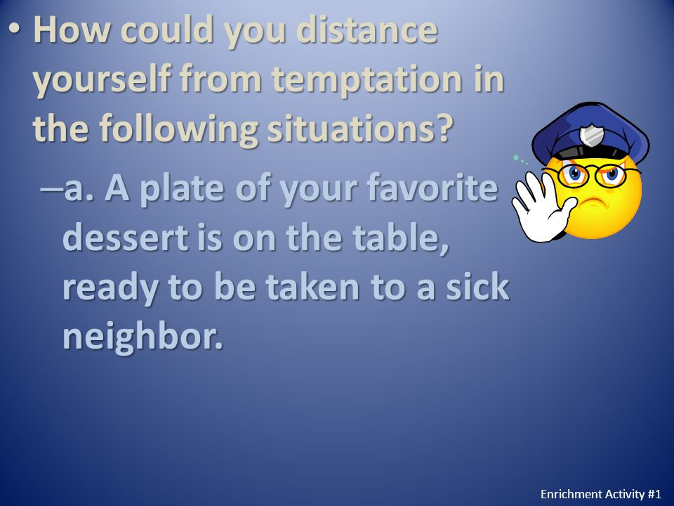 How could you distance yourself from temptation in the following situations