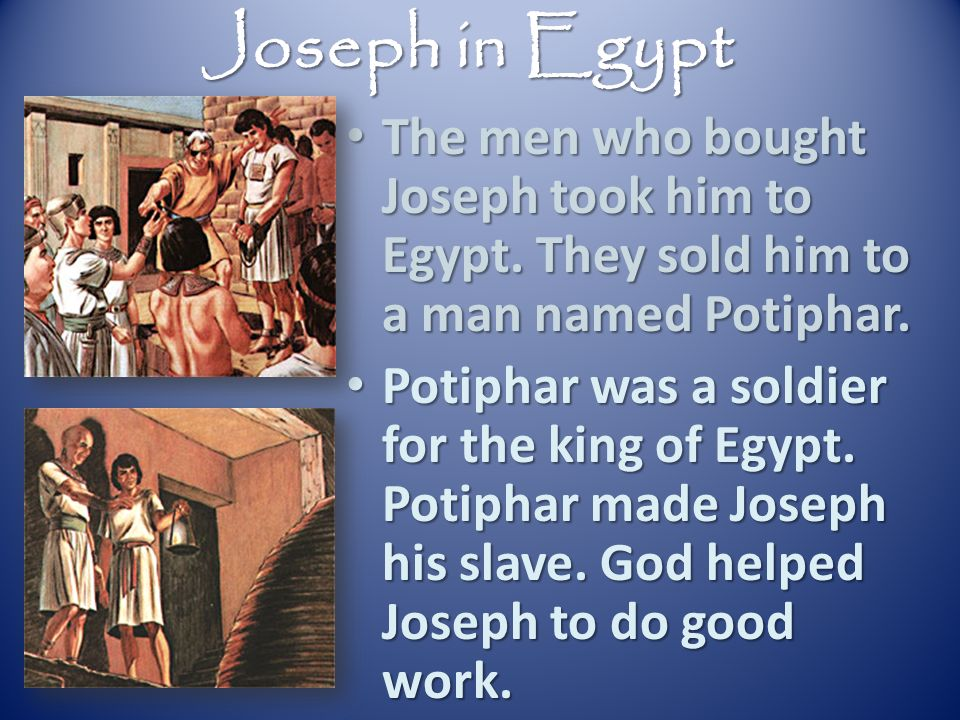 Joseph in Egypt The men who bought Joseph took him to Egypt. They sold him to a man named Potiphar.