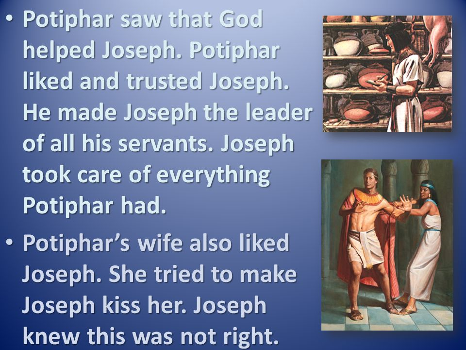 Potiphar saw that God helped Joseph. Potiphar liked and trusted Joseph