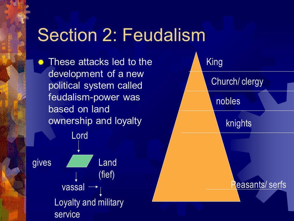 Section 2: Feudalism These attacks led to the development of a new political system called feudalism-power was based on land ownership and loyalty.