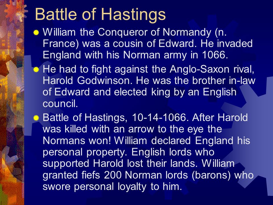 Battle of Hastings William the Conqueror of Normandy (n. France) was a cousin of Edward. He invaded England with his Norman army in 1066.