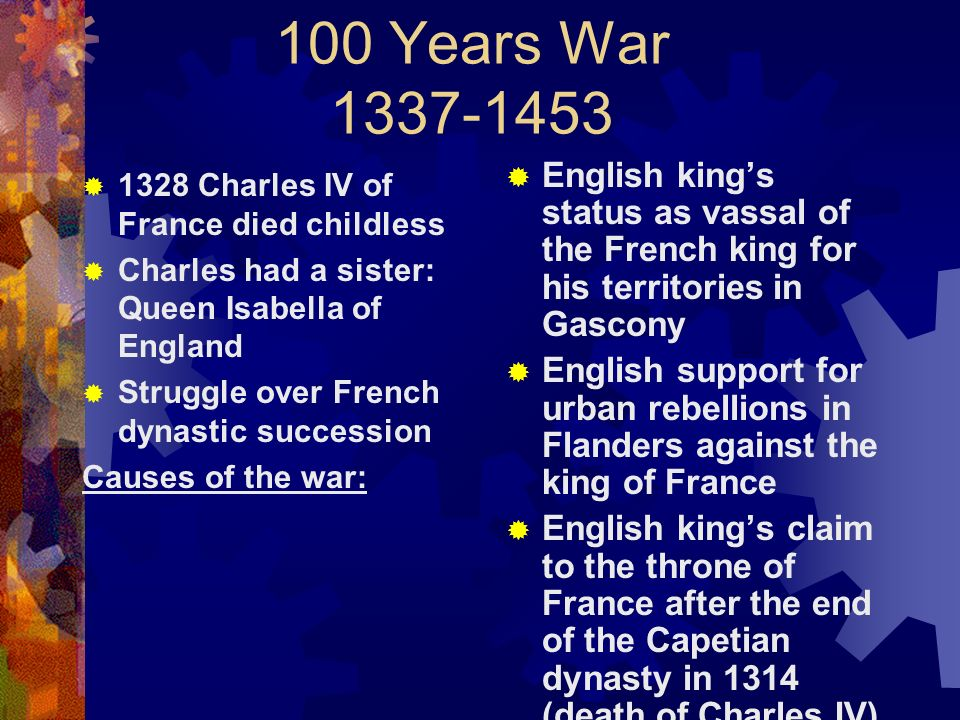 100 Years War 1337-1453 English king's status as vassal of the French king for his territories in Gascony.