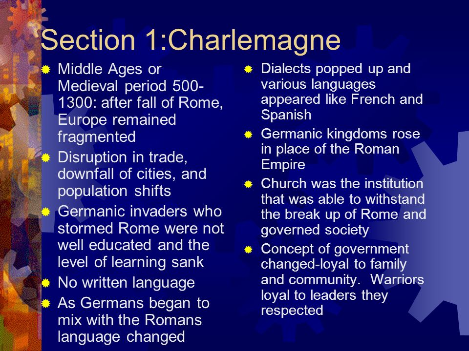 Section 1:Charlemagne Middle Ages or Medieval period 500-1300: after fall of Rome, Europe remained fragmented.