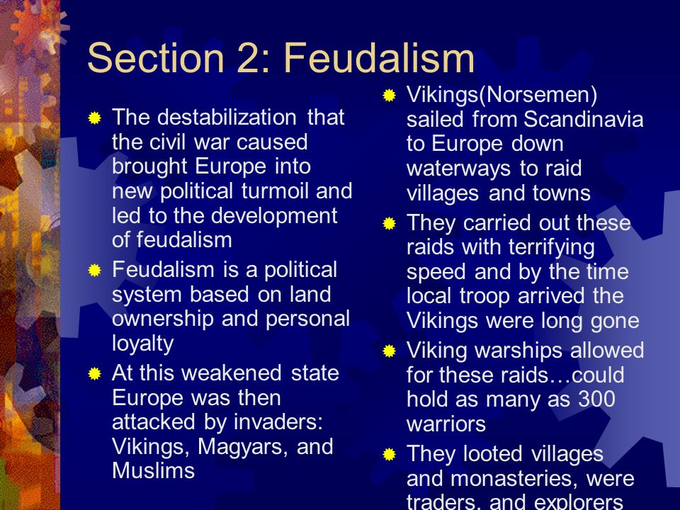 Section 2: Feudalism Vikings(Norsemen) sailed from Scandinavia to Europe down waterways to raid villages and towns.