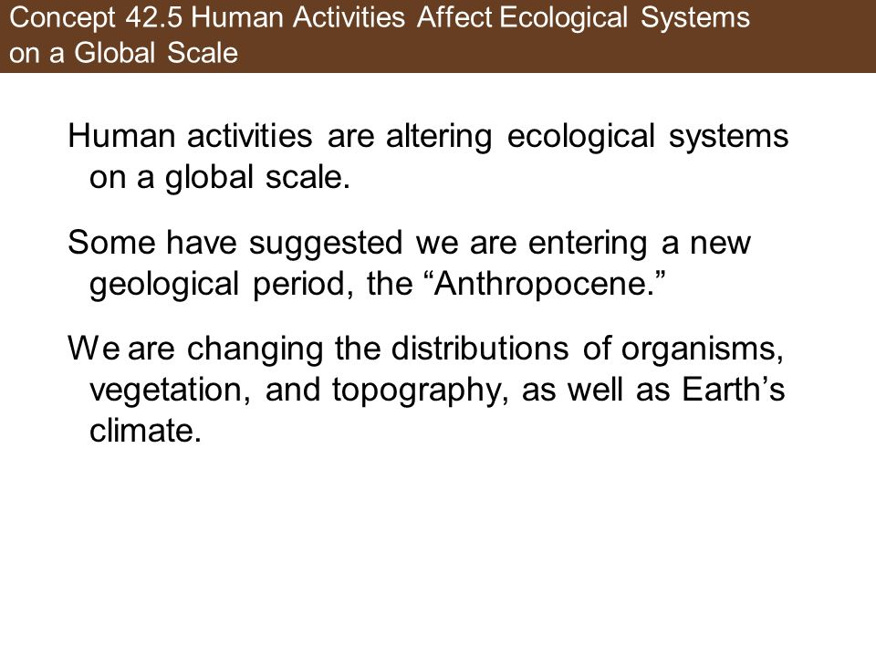 Human activities are altering ecological systems on a global scale.
