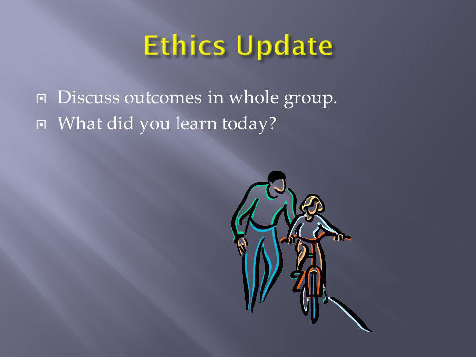 Ethics Update Discuss outcomes in whole group.