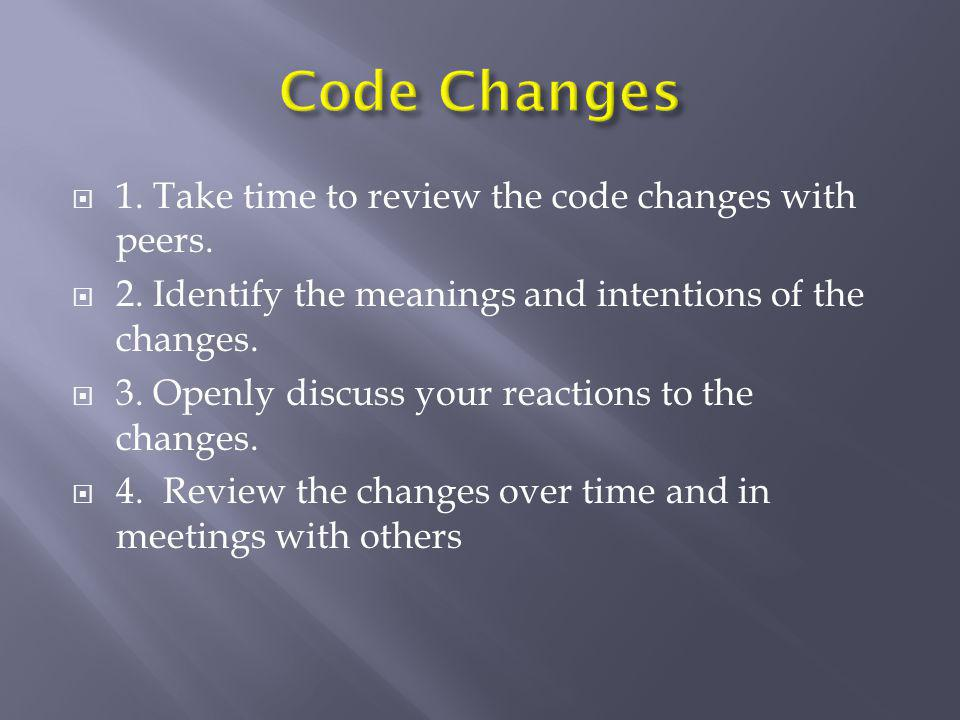Code Changes 1. Take time to review the code changes with peers.