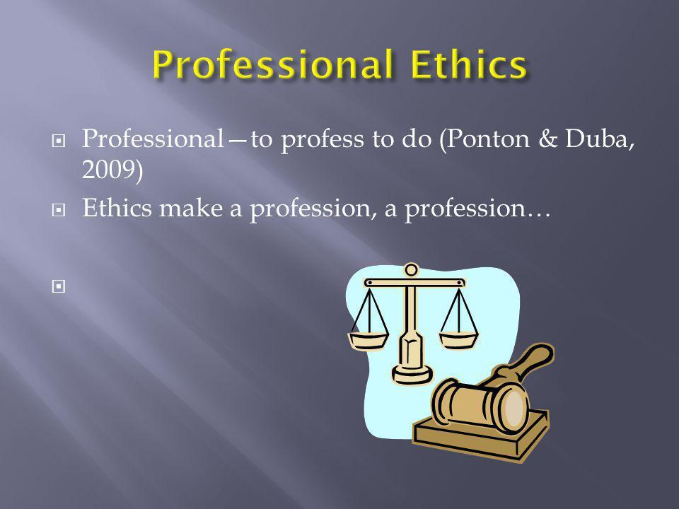 Professional Ethics Professional—to profess to do (Ponton & Duba, 2009) Ethics make a profession, a profession…