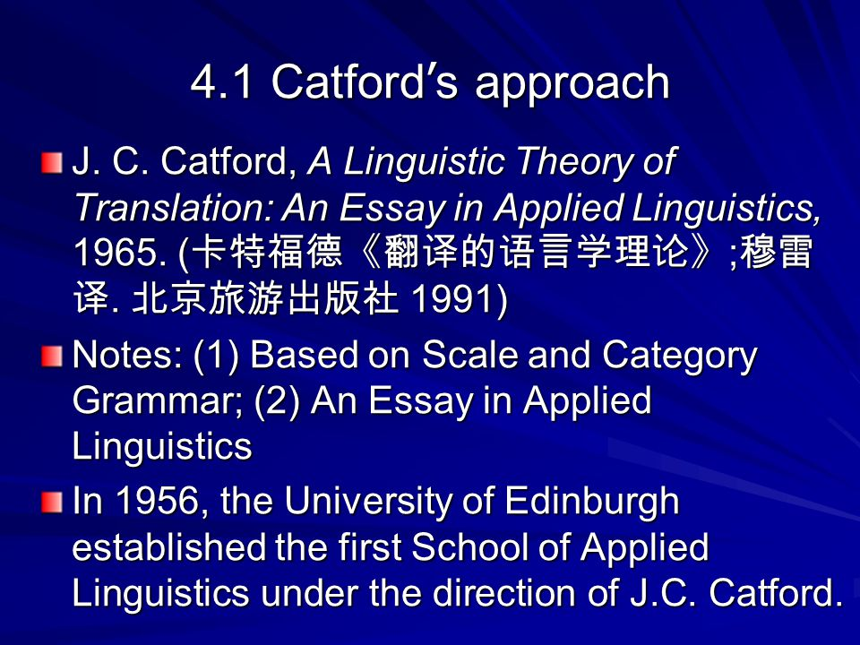 4.1 Catford's approach J. C. Catford, A Linguistic Theory of Translation: An Essay in Applied Linguistics, 1965. (卡特福德《翻译的语言学理论》;穆雷译. 北京旅游出版社 1991)