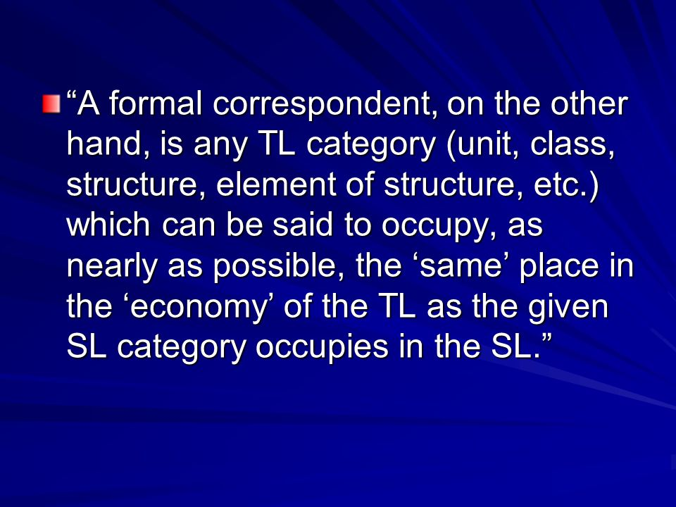A formal correspondent, on the other hand, is any TL category (unit, class, structure, element of structure, etc.) which can be said to occupy, as nearly as possible, the 'same' place in the 'economy' of the TL as the given SL category occupies in the SL.