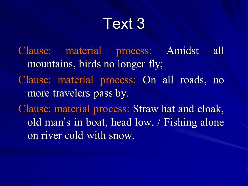 Text 3 Clause: material process: Amidst all mountains, birds no longer fly; Clause: material process: On all roads, no more travelers pass by.