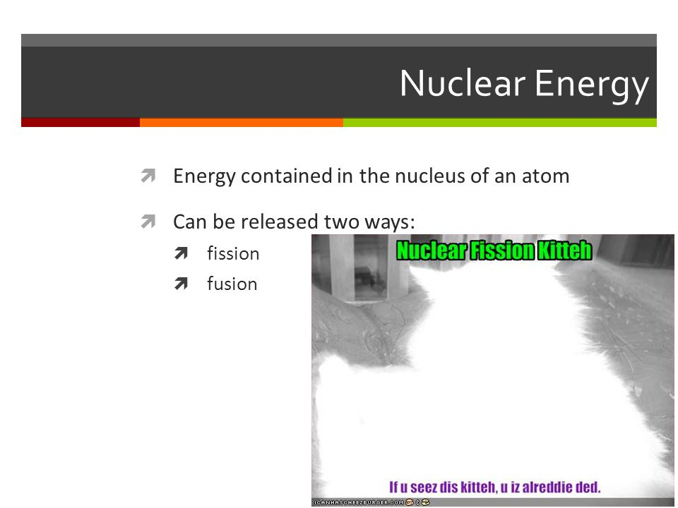 Nuclear Energy Energy contained in the nucleus of an atom