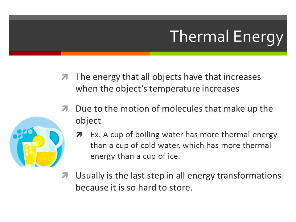 Thermal Energy The energy that all objects have that increases when the object's temperature increases.