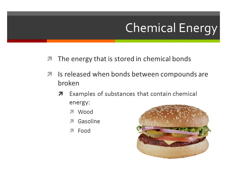 Chemical Energy The energy that is stored in chemical bonds
