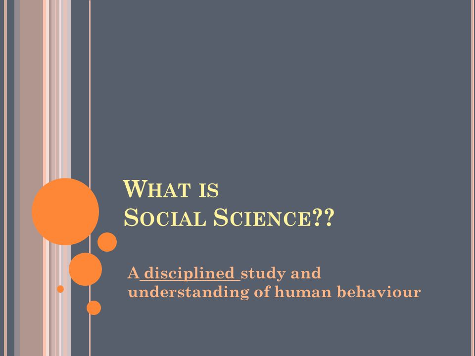 What is Social Science A disciplined study and understanding of human behaviour