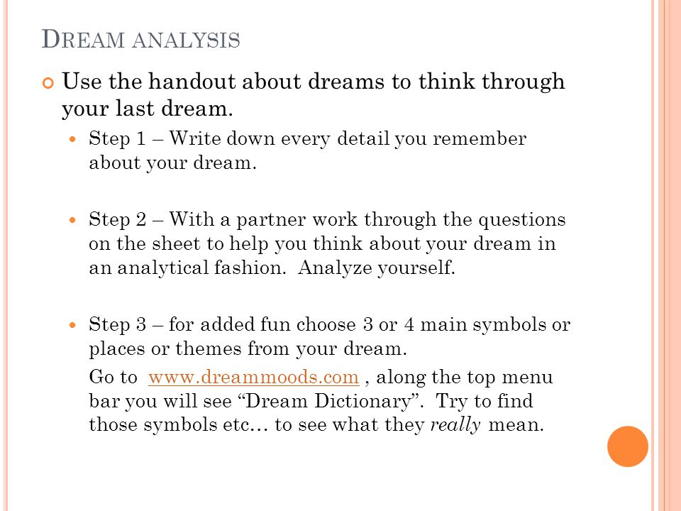 Dream analysis Use the handout about dreams to think through your last dream. Step 1 – Write down every detail you remember about your dream.