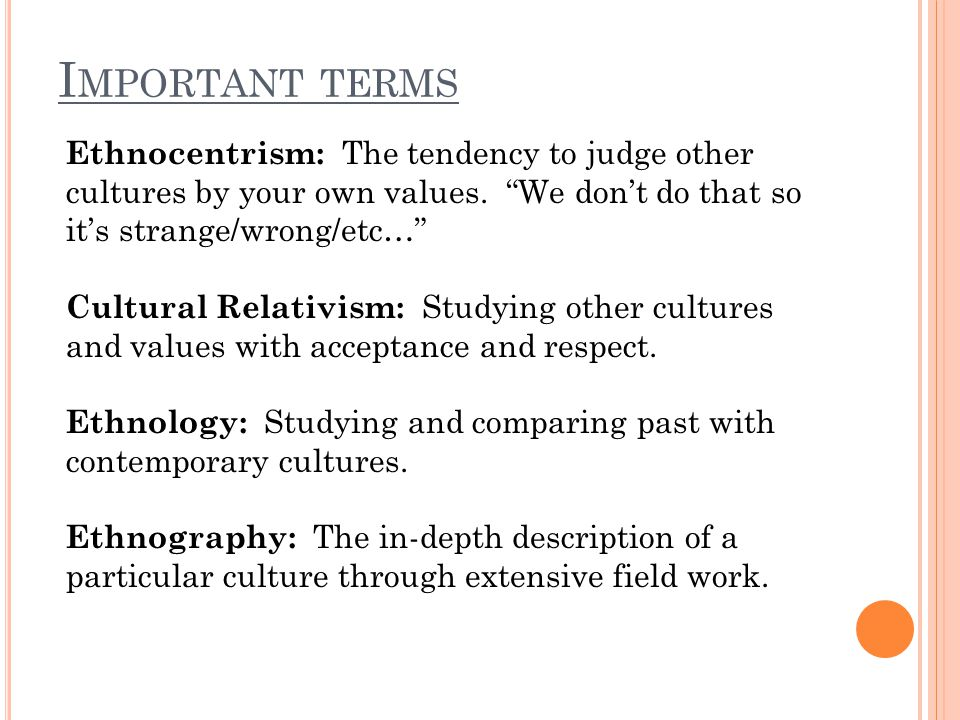 Important terms Ethnocentrism: The tendency to judge other cultures by your own values. We don't do that so it's strange/wrong/etc…