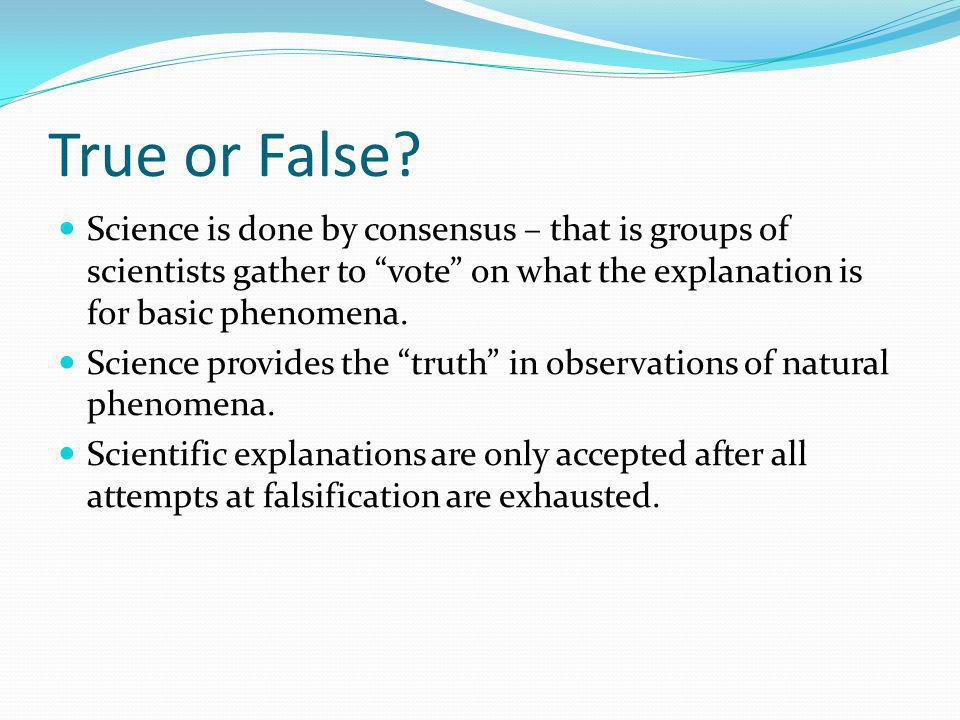 True or False Science is done by consensus – that is groups of scientists gather to vote on what the explanation is for basic phenomena.