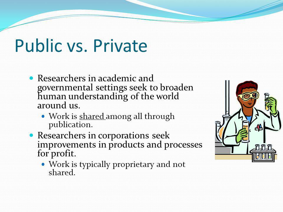 Public vs. Private Researchers in academic and governmental settings seek to broaden human understanding of the world around us.