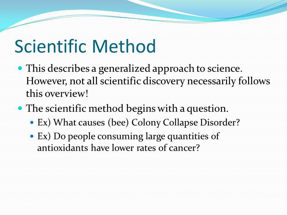 Scientific Method This describes a generalized approach to science. However, not all scientific discovery necessarily follows this overview!