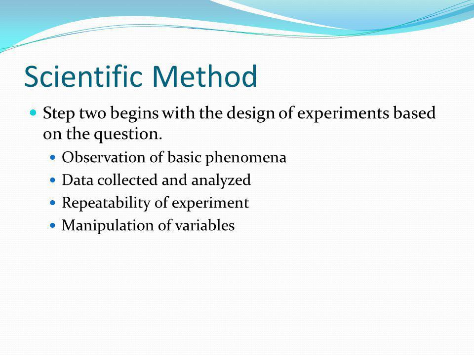 Scientific Method Step two begins with the design of experiments based on the question. Observation of basic phenomena.