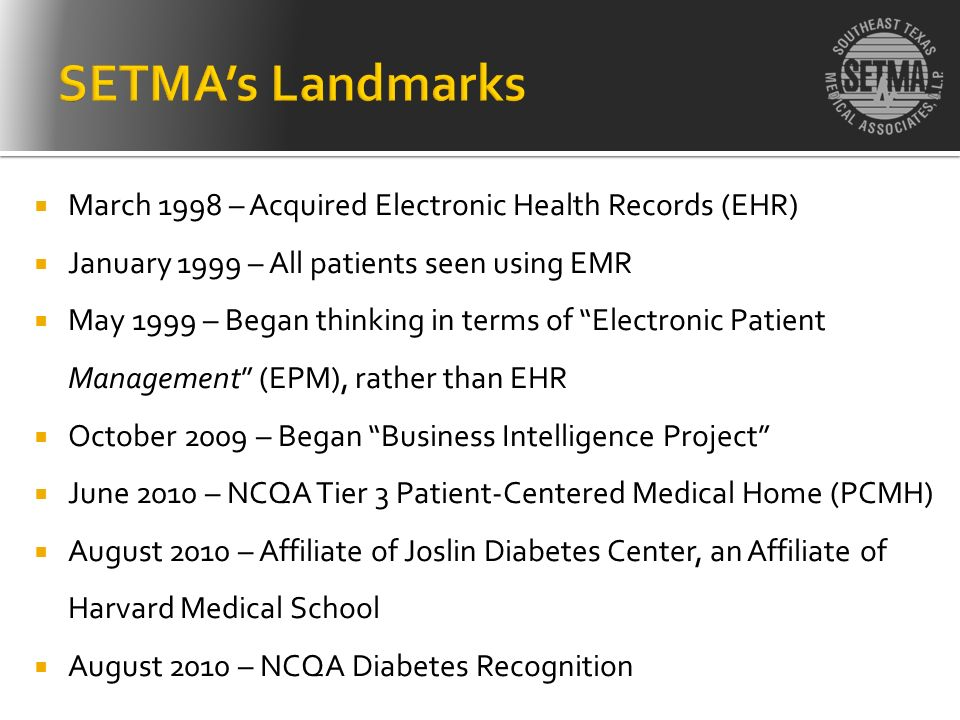 SETMA's Landmarks March 1998 – Acquired Electronic Health Records (EHR) January 1999 – All patients seen using EMR.