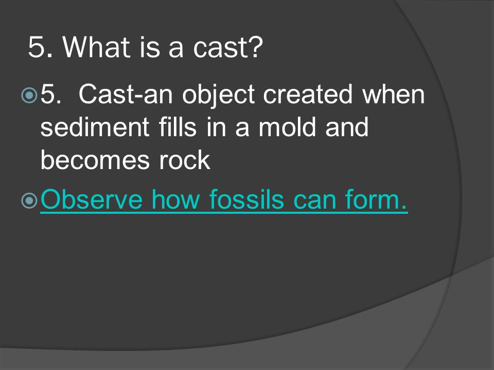 5. What is a cast. 5. Cast-an object created when sediment fills in a mold and becomes rock.