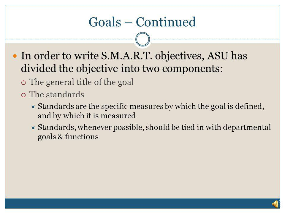 Goals – Continued In order to write S.M.A.R.T. objectives, ASU has divided the objective into two components: