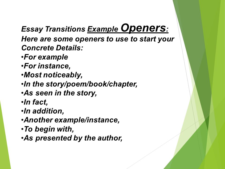 Essay Transitions Example Openers: Here are some openers to use to start your Concrete Details: