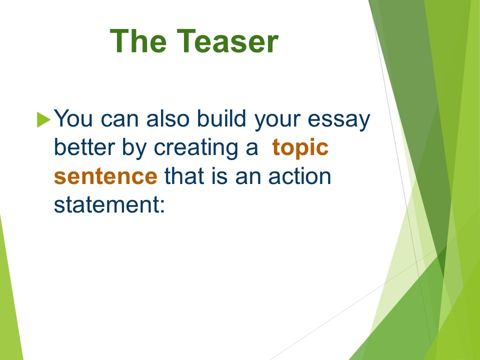 The Teaser You can also build your essay better by creating a topic sentence that is an action statement: