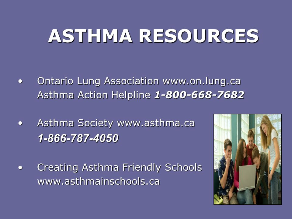 ASTHMA RESOURCES Ontario Lung Association www.on.lung.ca. Asthma Action Helpline 1-800-668-7682. Asthma Society www.asthma.ca.