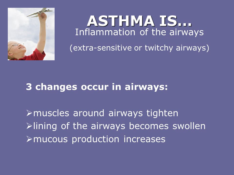 ASTHMA IS… Inflammation of the airways (extra-sensitive or twitchy airways)