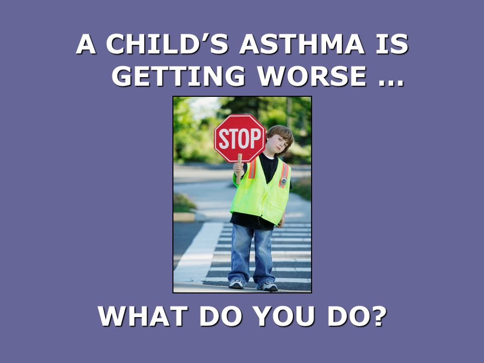 A CHILD'S ASTHMA IS GETTING WORSE …