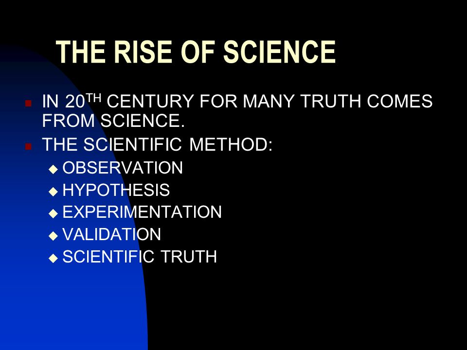 THE RISE OF SCIENCE IN 20TH CENTURY FOR MANY TRUTH COMES FROM SCIENCE.