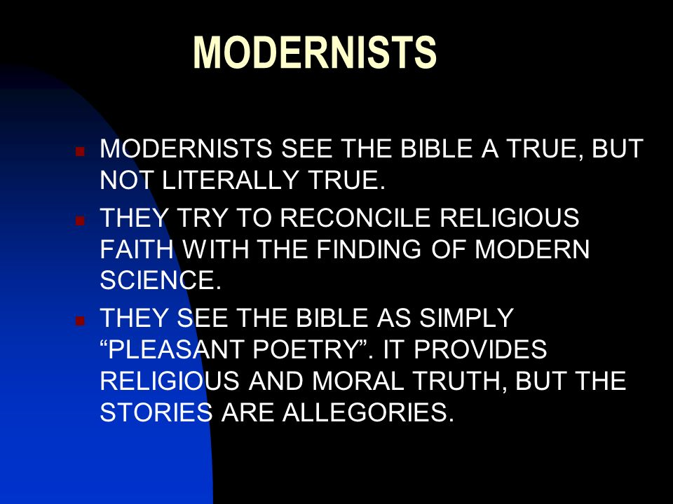MODERNISTS MODERNISTS SEE THE BIBLE A TRUE, BUT NOT LITERALLY TRUE.