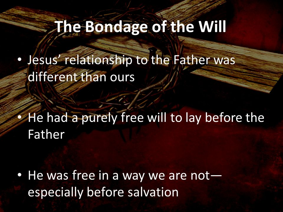 The Bondage of the Will Jesus' relationship to the Father was different than ours. He had a purely free will to lay before the Father.